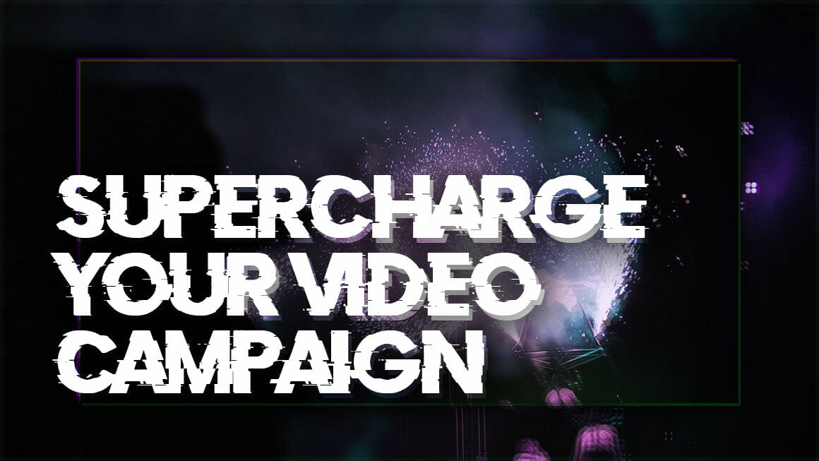 Supercharge Your Video Campaign