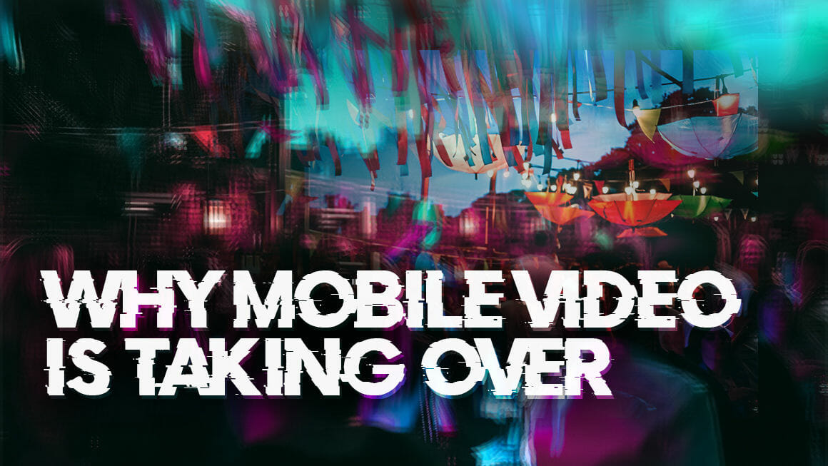 WHY MOBILE VIDEO IS TAKING OVER